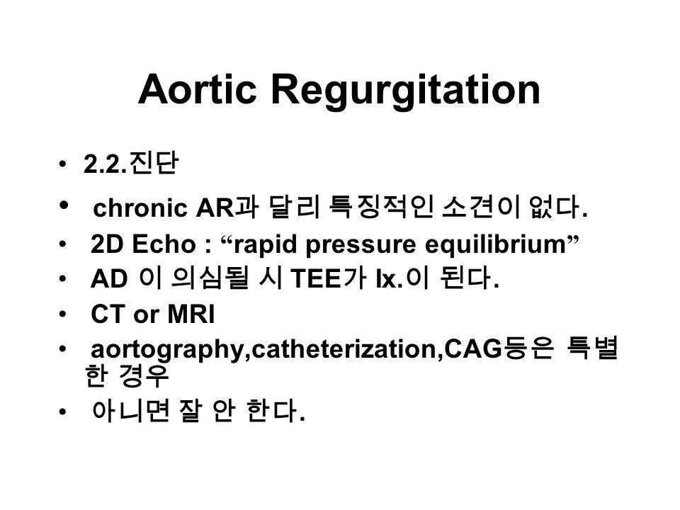 Aortic Regurgitation 2.2. 진단 chronic AR 과 달리 특징적인 소견이 없다.
