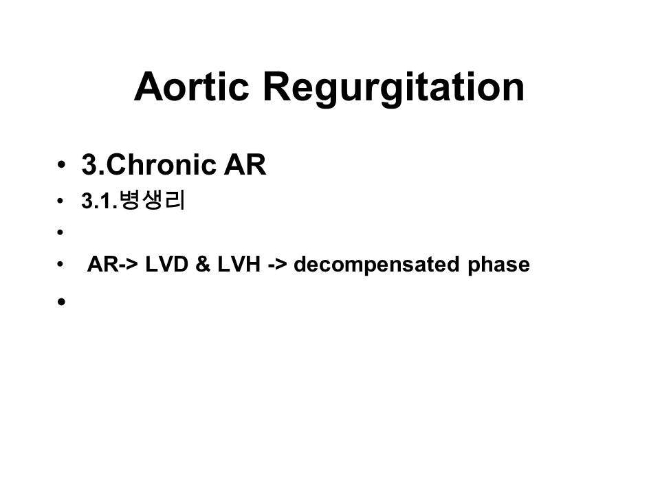 Aortic Regurgitation 3.Chronic AR 3.1. 병생리 AR-> LVD & LVH -> decompensated phase