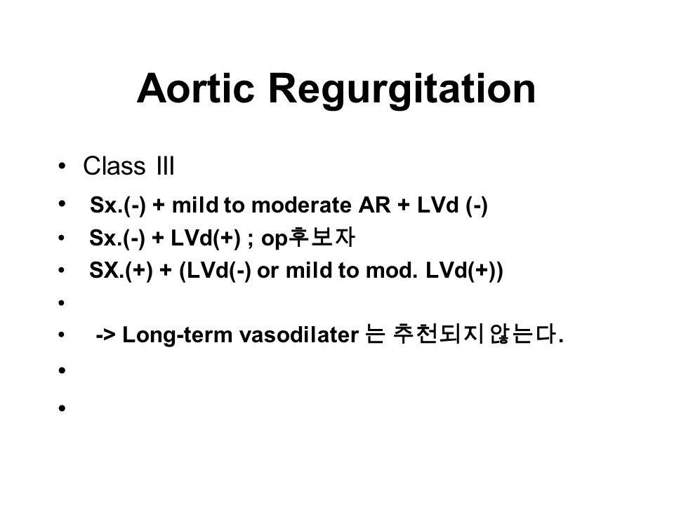 Aortic Regurgitation Class III Sx.(-) + mild to moderate AR + LVd (-) Sx.(-) + LVd(+) ; op 후보자 SX.(+) + (LVd(-) or mild to mod.