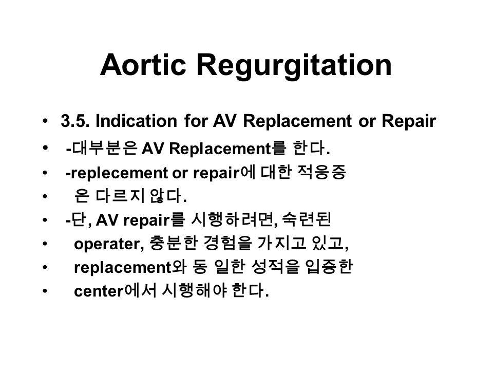 Aortic Regurgitation 3.5. Indication for AV Replacement or Repair - 대부분은 AV Replacement 를 한다.