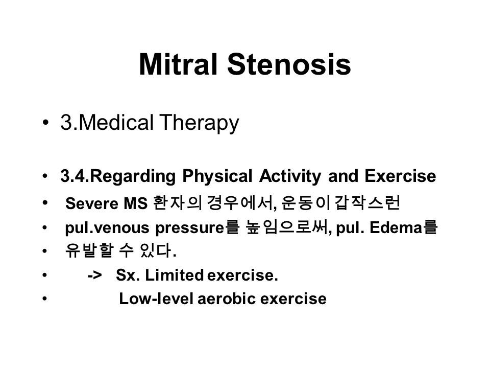 Mitral Stenosis 3.Medical Therapy 3.4.Regarding Physical Activity and Exercise Severe MS 환자의 경우에서, 운동이 갑작스런 pul.venous pressure 를 높임으로써, pul.