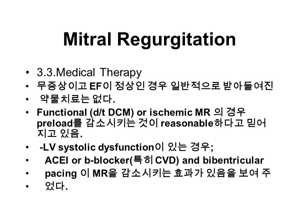 Mitral Regurgitation 3.3.Medical Therapy 무증상이고 EF 이 정상인 경우 일반적으로 받아들여진 약물치료는 없다.