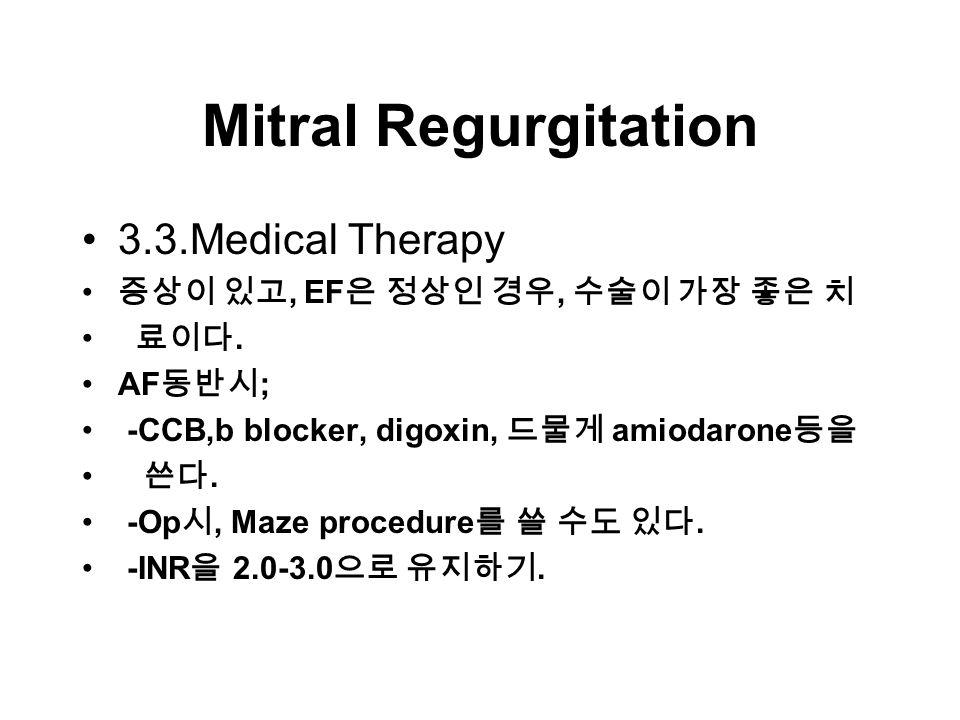 Mitral Regurgitation 3.3.Medical Therapy 증상이 있고, EF 은 정상인 경우, 수술이 가장 좋은 치 료이다.