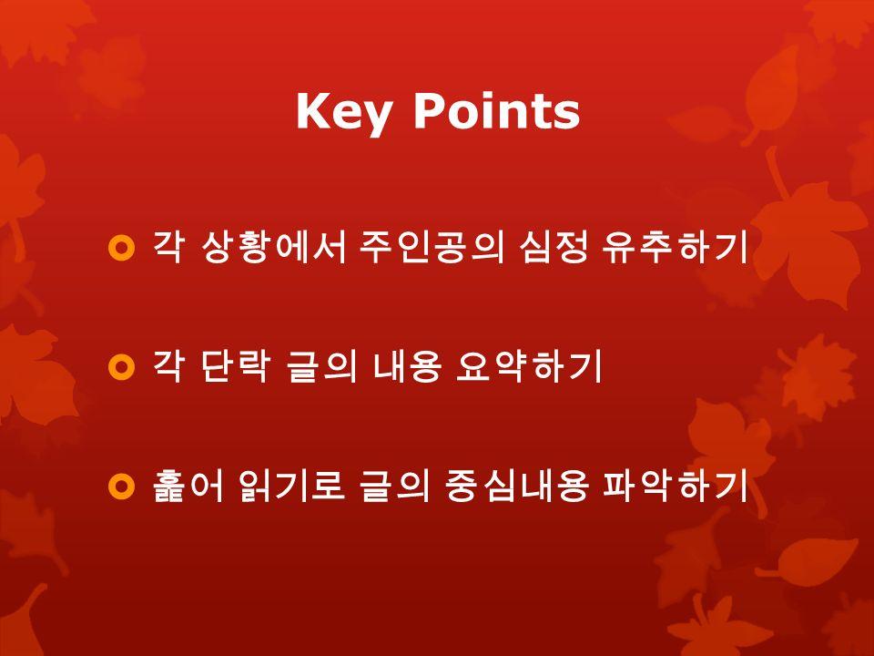 Key Points  각 상황에서 주인공의 심정 유추하기  각 단락 글의 내용 요약하기  훑어 읽기로 글의 중심내용 파악하기