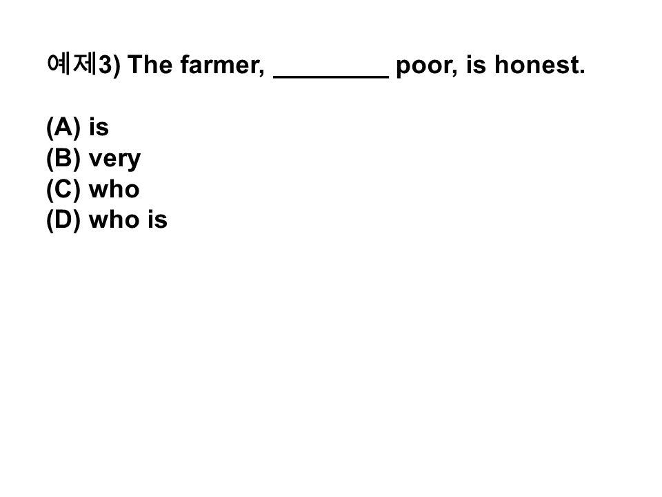 예제 3) The farmer, ________ poor, is honest. (A) is (B) very (C) who (D) who is