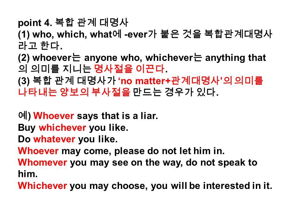 point 4. 복합 관계 대명사 (1) who, which, what 에 -ever 가 붙은 것을 복합관계대명사 라고 한다.