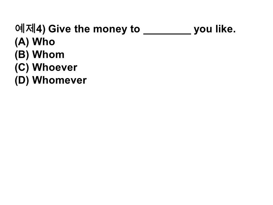예제 4) Give the money to ________ you like. (A) Who (B) Whom (C) Whoever (D) Whomever