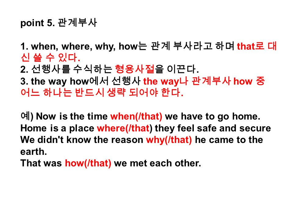 point 5. 관계부사 1. when, where, why, how 는 관계 부사라고 하며 that 로 대 신 쓸 수 있다.