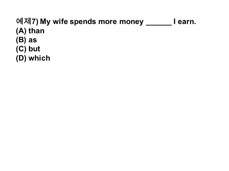 예제 7) My wife spends more money ______ I earn. (A) than (B) as (C) but (D) which