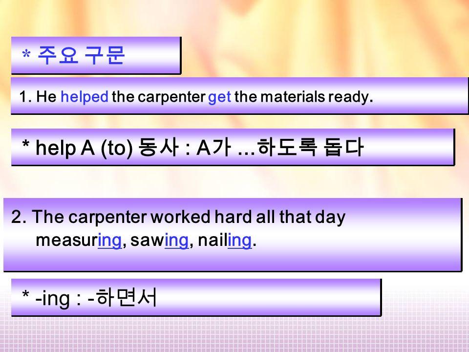 * 주요 구문 1. He helped the carpenter get the materials ready.