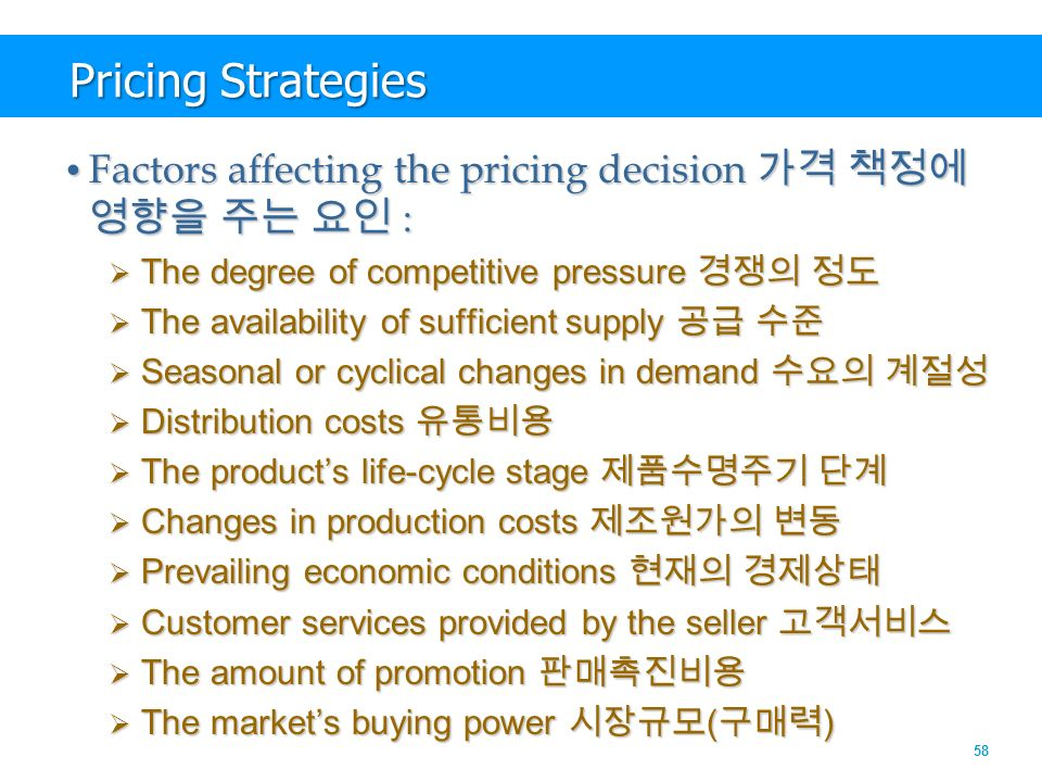 58 Pricing Strategies Factors affecting the pricing decision 가격 책정에 영향을 주는 요인 : Factors affecting the pricing decision 가격 책정에 영향을 주는 요인 :  The degree of competitive pressure 경쟁의 정도  The availability of sufficient supply 공급 수준  Seasonal or cyclical changes in demand 수요의 계절성  Distribution costs 유통비용  The product's life-cycle stage 제품수명주기 단계  Changes in production costs 제조원가의 변동  Prevailing economic conditions 현재의 경제상태  Customer services provided by the seller 고객서비스  The amount of promotion 판매촉진비용  The market's buying power 시장규모 ( 구매력 )