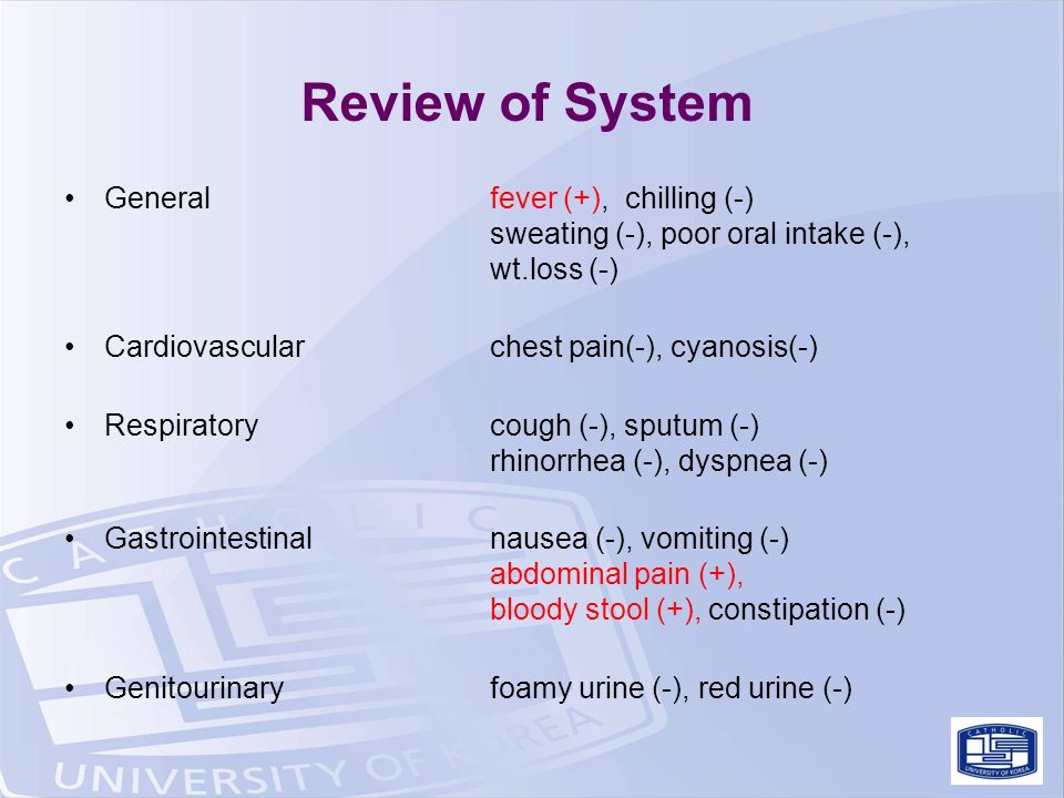 Review of System Generalfever (+), chilling (-) sweating (-), poor oral intake (-), wt.loss (-) Cardiovascularchest pain(-), cyanosis(-) Respiratorycough (-), sputum (-) rhinorrhea (-), dyspnea (-) Gastrointestinalnausea (-), vomiting (-) abdominal pain (+), bloody stool (+), constipation (-) Genitourinaryfoamy urine (-), red urine (-)