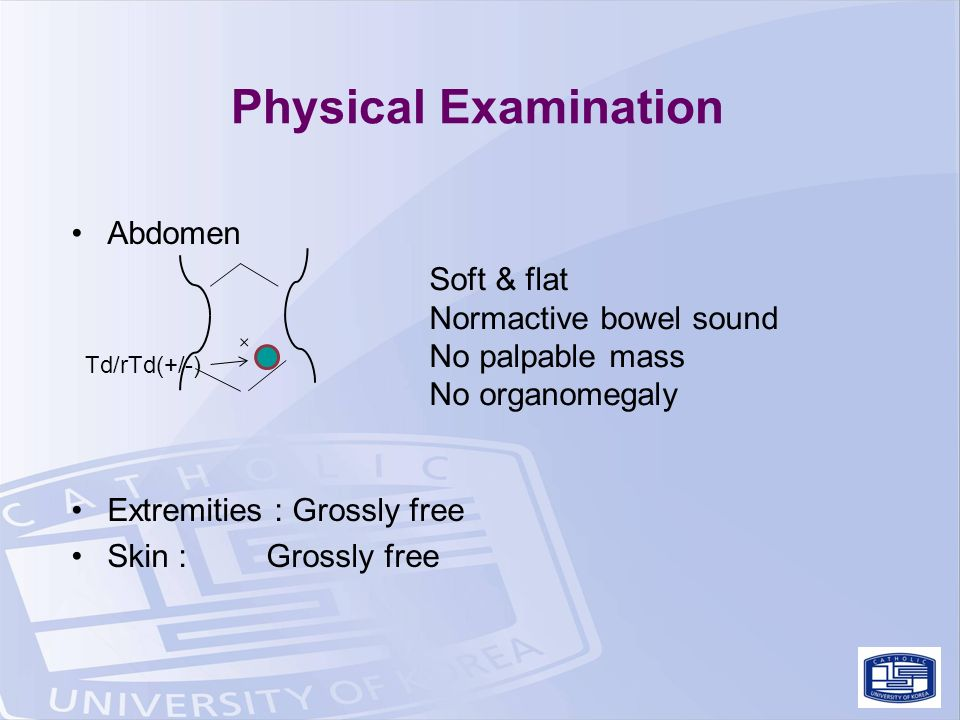 Physical Examination Abdomen Extremities : Grossly free Skin : Grossly free Soft & flat Normactive bowel sound No palpable mass No organomegaly Td/rTd(+/-)