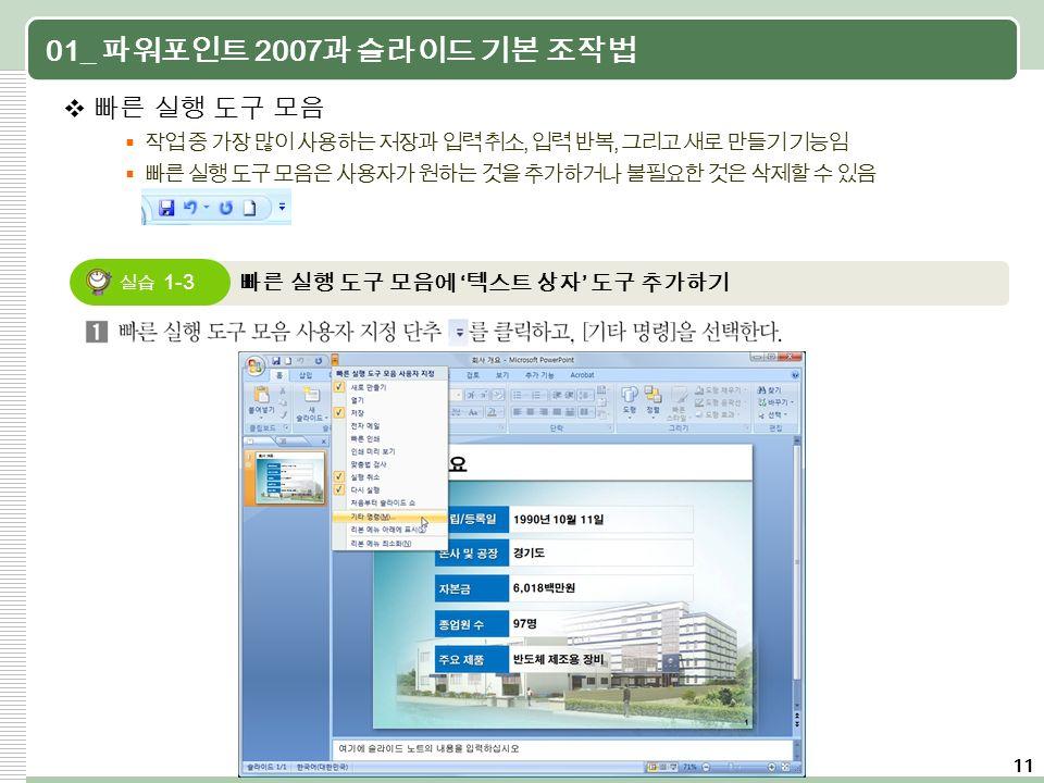 11 01_ 파워포인트 2007 과 슬라이드 기본 조작법  빠른 실행 도구 모음  작업 중 가장 많이 사용하는 저장과 입력 취소, 입력 반복, 그리고 새로 만들기 기능임  빠른 실행 도구 모음은 사용자가 원하는 것을 추가하거나 불필요한 것은 삭제할 수 있음 빠른 실행 도구 모음에 ' 텍스트 상자 ' 도구 추가하기 실습 1-3