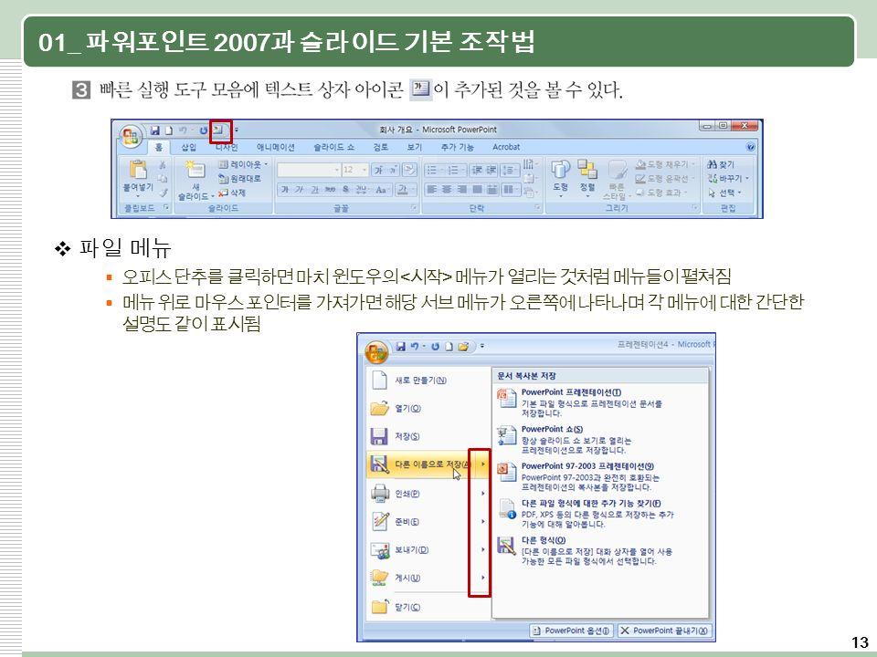 13 01_ 파워포인트 2007 과 슬라이드 기본 조작법  파일 메뉴  오피스 단추를 클릭하면 마치 윈도우의 메뉴가 열리는 것처럼 메뉴들이 펼쳐짐  메뉴 위로 마우스 포인터를 가져가면 해당 서브 메뉴가 오른쪽에 나타나며 각 메뉴에 대한 간단한 설명도 같이 표시됨