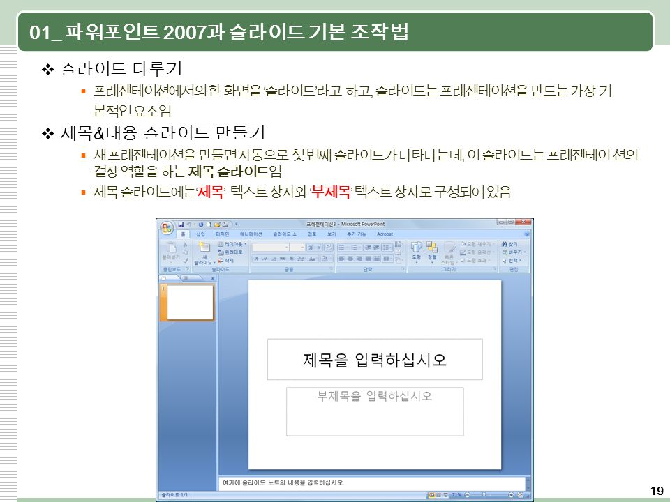 19 01_ 파워포인트 2007 과 슬라이드 기본 조작법  슬라이드 다루기  프레젠테이션에서의 한 화면을 ' 슬라이드 ' 라고 하고, 슬라이드는 프레젠테이션을 만드는 가장 기 본적인 요소임  제목 & 내용 슬라이드 만들기  새 프레젠테이션을 만들면 자동으로 첫 번째 슬라이드가 나타나는데, 이 슬라이드는 프레젠테이 션의 겉장 역할을 하는 제목 슬라이드임  제목 슬라이드에는 ' 제목 ' 텍스트 상자와 ' 부제목 ' 텍스트 상자로 구성되어 있음