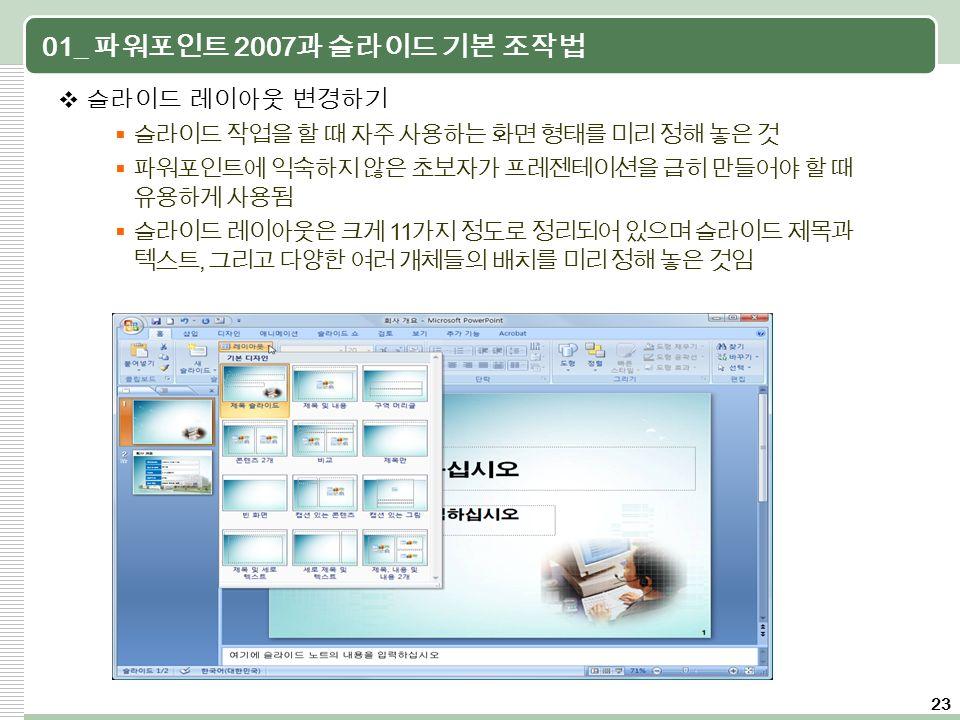 23 01_ 파워포인트 2007 과 슬라이드 기본 조작법  슬라이드 레이아웃 변경하기  슬라이드 작업을 할 때 자주 사용하는 화면 형태를 미리 정해 놓은 것  파워포인트에 익숙하지 않은 초보자가 프레젠테이션을 급히 만들어야 할 때 유용하게 사용됨  슬라이드 레이아웃은 크게 11 가지 정도로 정리되어 있으며 슬라이드 제목과 텍스트, 그리고 다양한 여러 개체들의 배치를 미리 정해 놓은 것임