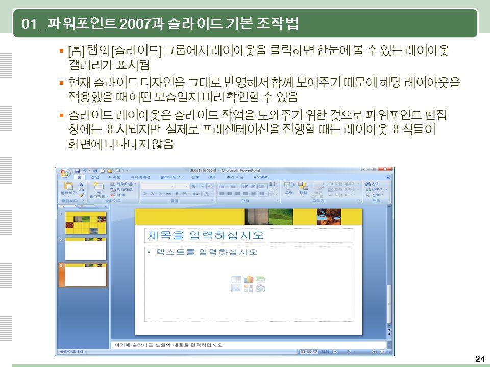24 01_ 파워포인트 2007 과 슬라이드 기본 조작법  [ 홈 ] 탭의 [ 슬라이드 ] 그룹에서 레이아웃을 클릭하면 한눈에 볼 수 있는 레이아웃 갤러리가 표시됨  현재 슬라이드 디자인을 그대로 반영해서 함께 보여주기 때문에 해당 레이아웃을 적용했을 때 어떤 모습일지 미리 확인할 수 있음  슬라이드 레이아웃은 슬라이드 작업을 도와주기 위한 것으로 파워포인트 편집 창에는 표시되지만 실제로 프레젠테이션을 진행할 때는 레이아웃 표식들이 화면에 나타나지 않음