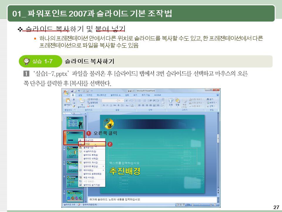 27 01_ 파워포인트 2007 과 슬라이드 기본 조작법  슬라이드 복사하기 및 붙여 넣기  하나의 프레젠테이션 안에서 다른 위치로 슬라이드를 복사할 수도 있고, 한 프레젠테이션에서 다른 프레젠테이션으로 파일을 복사할 수도 있음 슬라이드 복사하기 실습 1-7 2 1 오른쪽 클릭