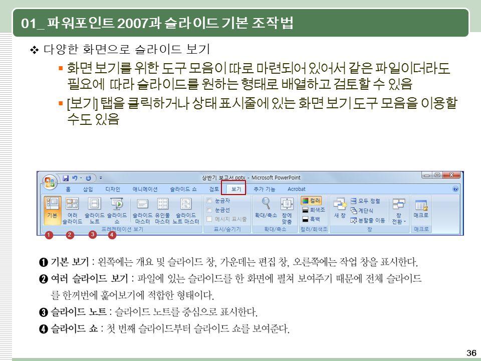 36 01_ 파워포인트 2007 과 슬라이드 기본 조작법  다양한 화면으로 슬라이드 보기  화면 보기를 위한 도구 모음이 따로 마련되어 있어서 같은 파일이더라도 필요에 따라 슬라이드를 원하는 형태로 배열하고 검토할 수 있음  [ 보기 ] 탭을 클릭하거나 상태 표시줄에 있는 화면 보기 도구 모음을 이용할 수도 있음 12 3 4