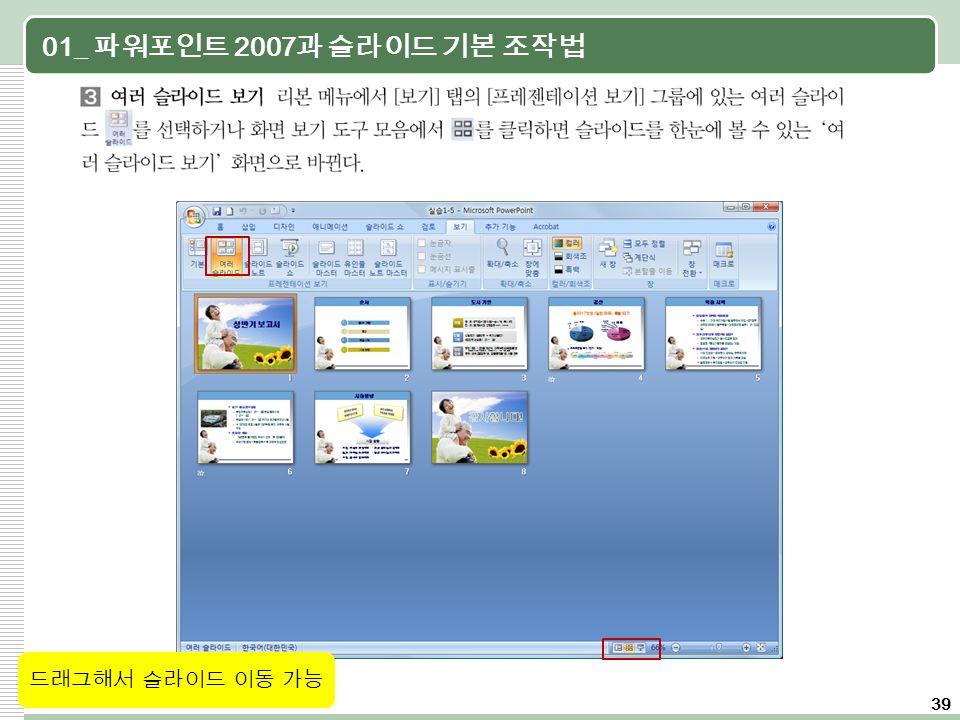 39 01_ 파워포인트 2007 과 슬라이드 기본 조작법 드래그해서 슬라이드 이동 가능