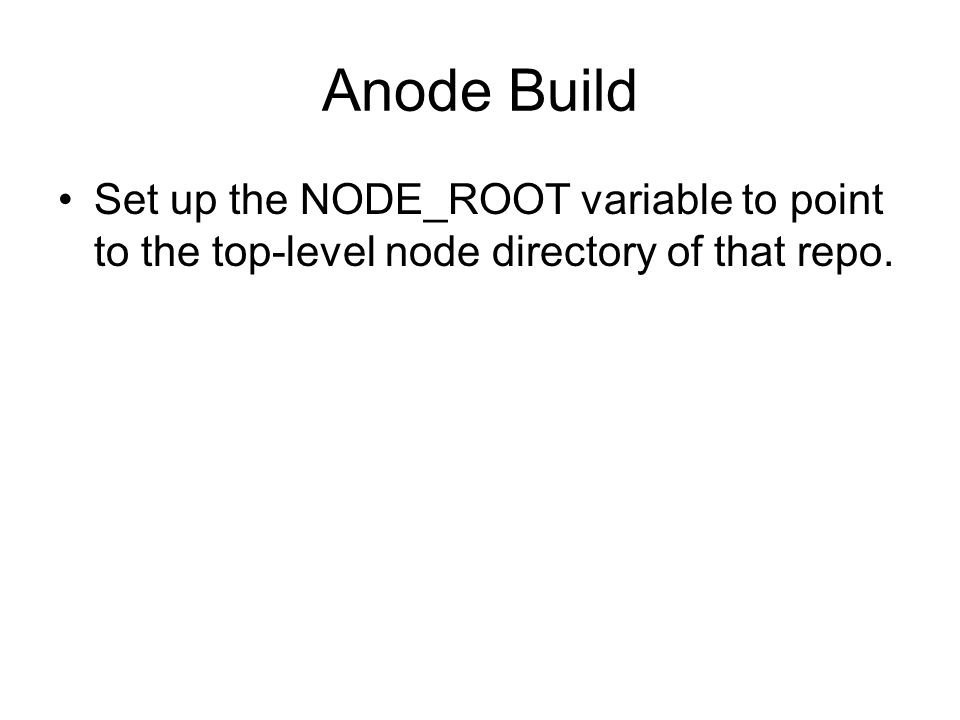 Anode Build Set up the NODE_ROOT variable to point to the top-level node directory of that repo.