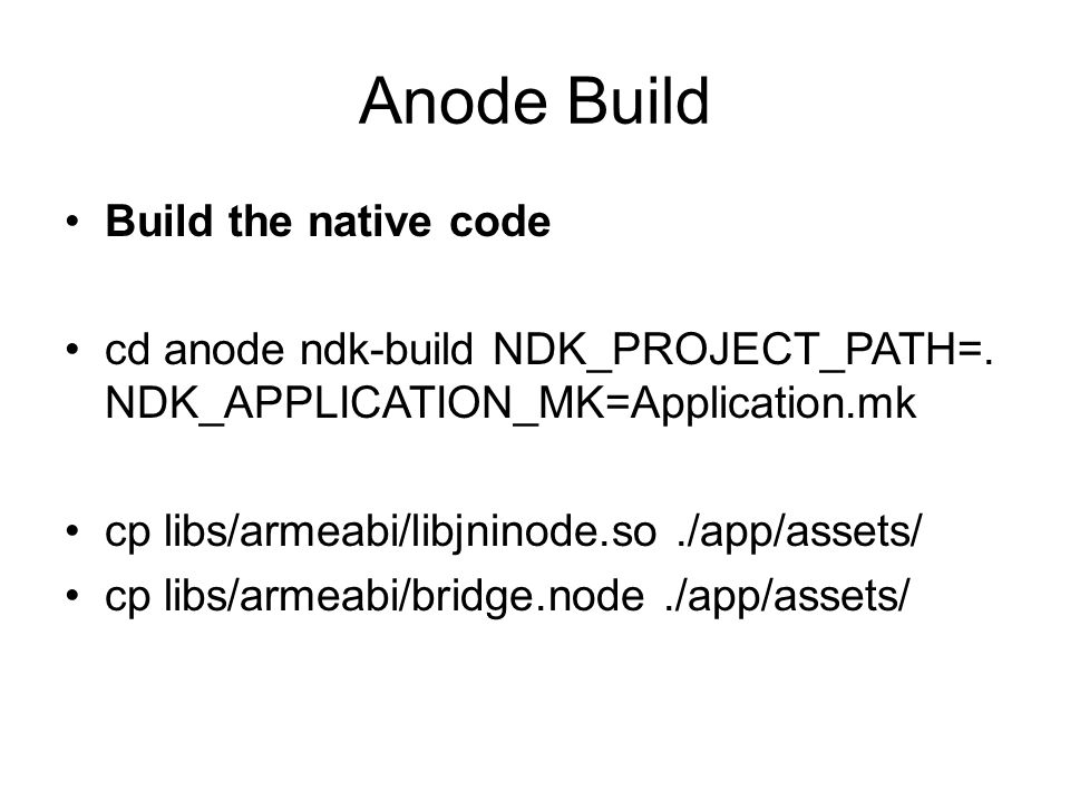 Anode Build Build the native code cd anode ndk-build NDK_PROJECT_PATH=.