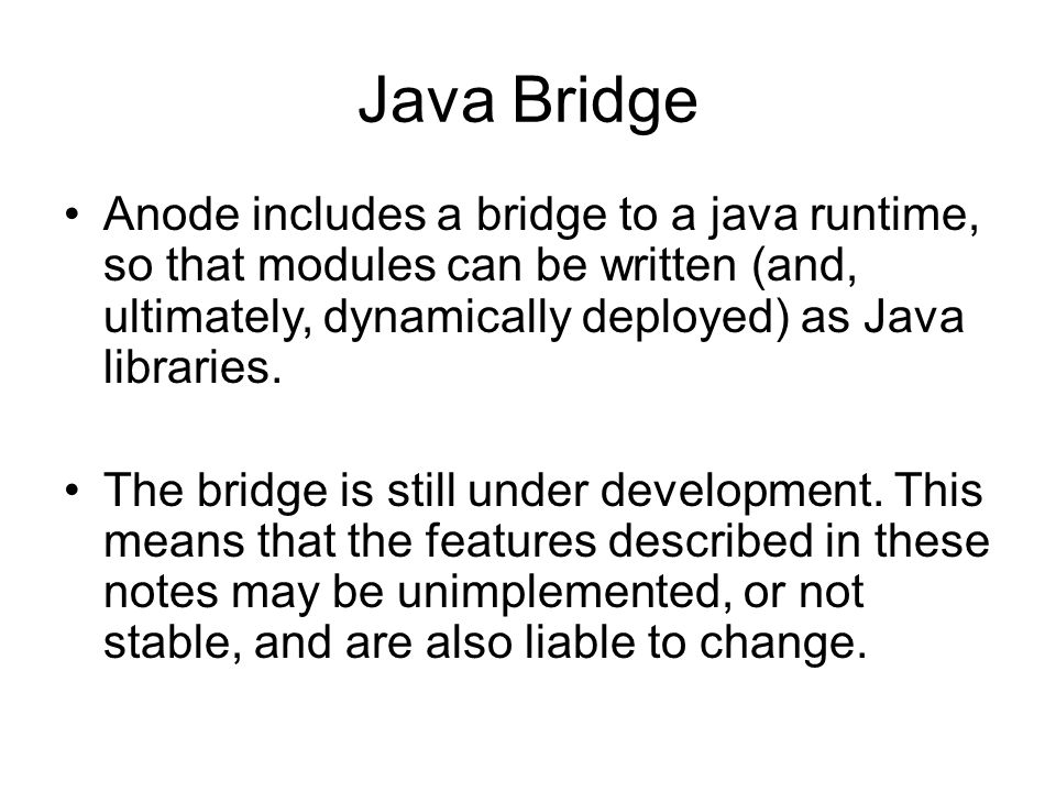 Java Bridge Anode includes a bridge to a java runtime, so that modules can be written (and, ultimately, dynamically deployed) as Java libraries.