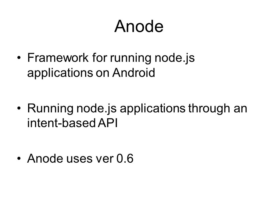 Anode Framework for running node.js applications on Android Running node.js applications through an intent-based API Anode uses ver 0.6
