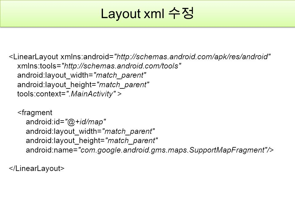 Layout xml 수정 <LinearLayout xmlns:android= http://schemas.android.com/apk/res/android xmlns:tools= http://schemas.android.com/tools android:layout_width= match_parent android:layout_height= match_parent tools:context= .MainActivity > <fragment android:id= @+id/map android:layout_width= match_parent android:layout_height= match_parent android:name= com.google.android.gms.maps.SupportMapFragment />