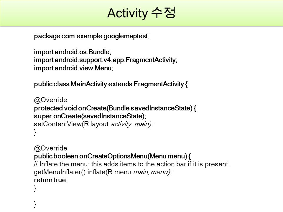 Activity 수정 package com.example.googlemaptest; import android.os.Bundle; import android.support.v4.app.FragmentActivity; import android.view.Menu; public class MainActivity extends FragmentActivity { @Override protected void onCreate(Bundle savedInstanceState) { super.onCreate(savedInstanceState); setContentView(R.layout.activity_main); } @Override public boolean onCreateOptionsMenu(Menu menu) { // Inflate the menu; this adds items to the action bar if it is present.