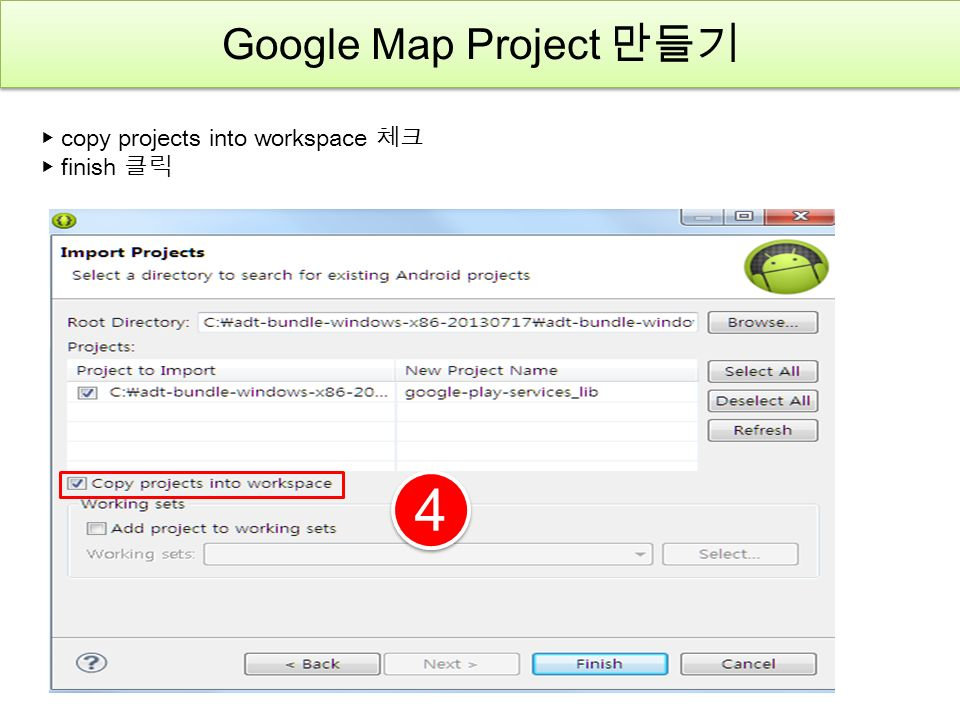 4 4 ▶ copy projects into workspace 체크 ▶ finish 클릭 Google Map Project 만들기