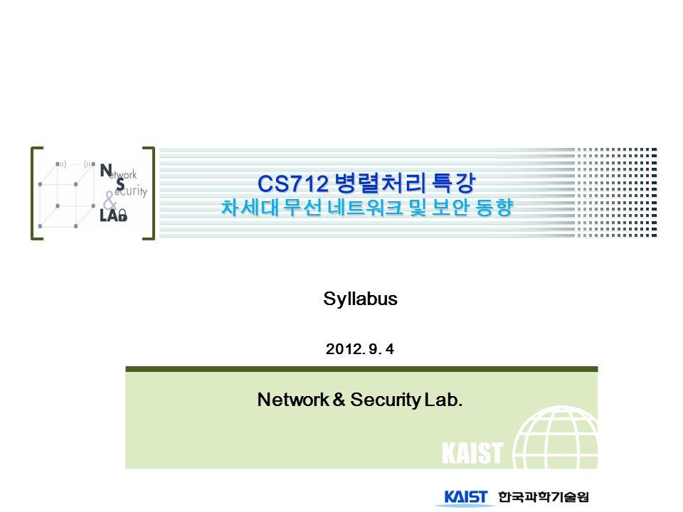 KAIST CS712 병렬처리 특강 차세대 무선 네트워크 및 보안 동향 Syllabus 2012. 9. 4 Network & Security Lab.
