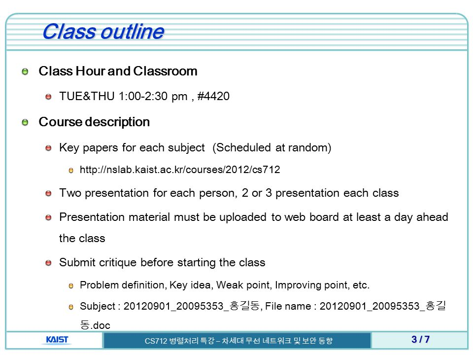 Class outline Class Hour and Classroom TUE&THU 1:00-2:30 pm, #4420 Course description Key papers for each subject (Scheduled at random) http://nslab.kaist.ac.kr/courses/2012/cs712 Two presentation for each person, 2 or 3 presentation each class Presentation material must be uploaded to web board at least a day ahead the class Submit critique before starting the class Problem definition, Key idea, Weak point, Improving point, etc.