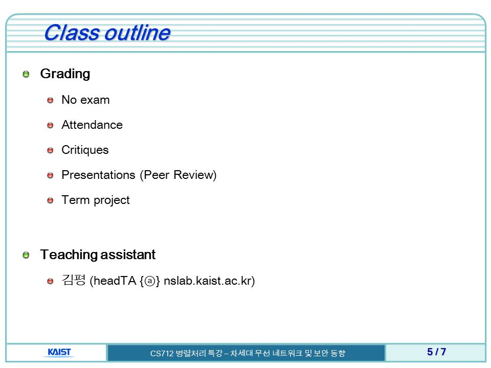 Class outline Grading No exam Attendance Critiques Presentations (Peer Review) Term project Teaching assistant 김평 (headTA { ⓐ } nslab.kaist.ac.kr) 5 / 7 CS712 병렬처리 특강 – 차세대 무선 네트워크 및 보안 동향