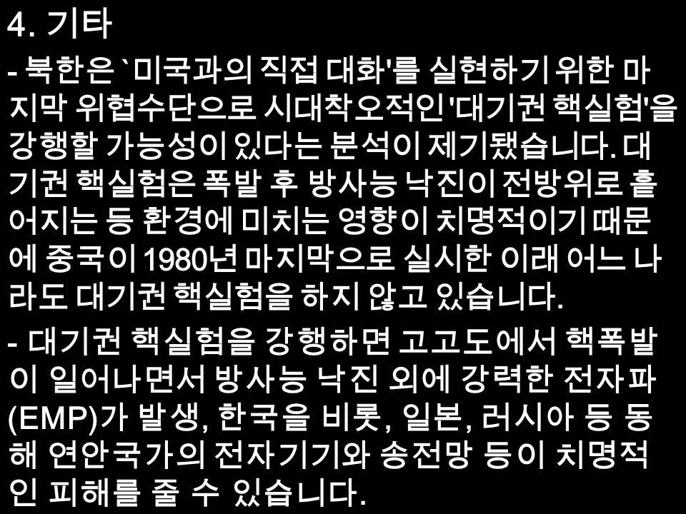 4. 기타 - 북한은 ` 미국과의 직접 대화 를 실현하기 위한 마 지막 위협수단으로 시대착오적인 대기권 핵실험 을 강행할 가능성이 있다는 분석이 제기됐습니다.