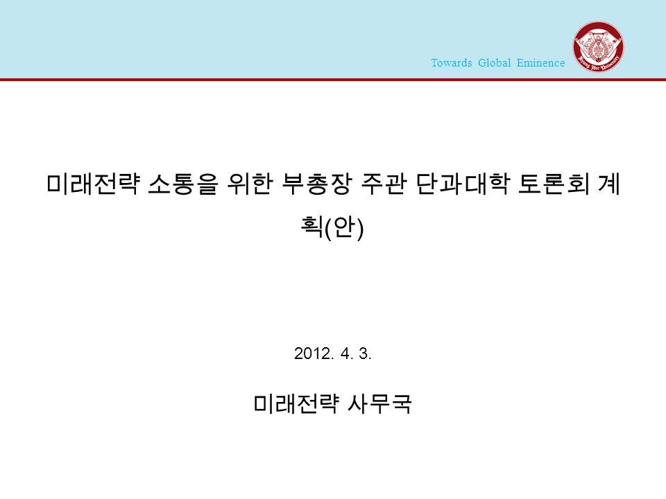 Towards Global Eminence 2012. 4. 3. 미래전략 사무국 미래전략 소통을 위한 부총장 주관 단과대학 토론회 계 획 ( 안 )