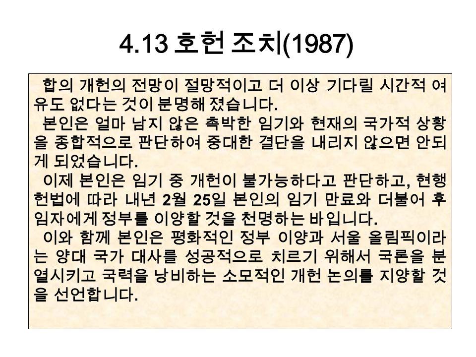 4.13 호헌 조치 (1987) 합의 개헌의 전망이 절망적이고 더 이상 기다릴 시간적 여 유도 없다는 것이 분명해 졌습니다.