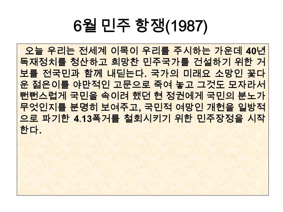6 월 민주 항쟁 (1987) 오늘 우리는 전세계 이목이 우리를 주시하는 가운데 40 년 독재정치를 청산하고 희망찬 민주국가를 건설하기 위한 거 보를 전국민과 함께 내딛는다.