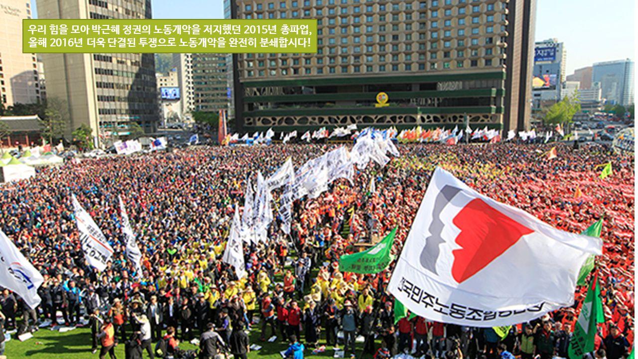 우리 힘을 모아 박근혜 정권의 노동개악을 저지했던 2015년 총파업, 올해 2016년 더욱 단결된 투쟁으로 노동개악을 완전히 분쇄합시다!