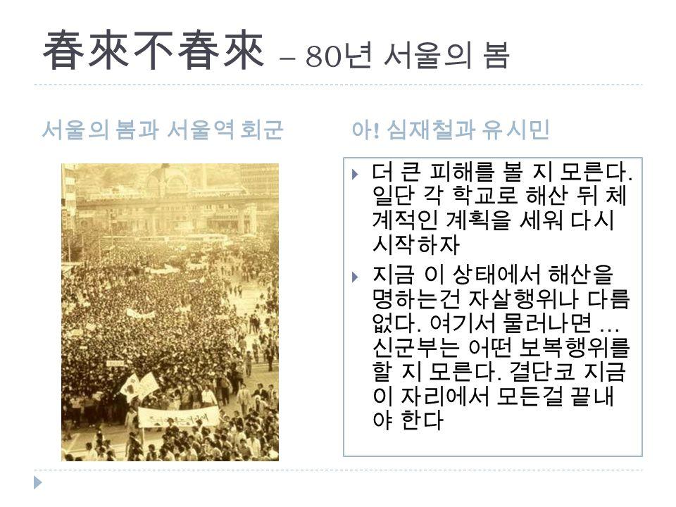 春來不春來 – 80 년 서울의 봄 서울의 봄과 서울역 회군아 . 심재철과 유시민  더 큰 피해를 볼 지 모른다.