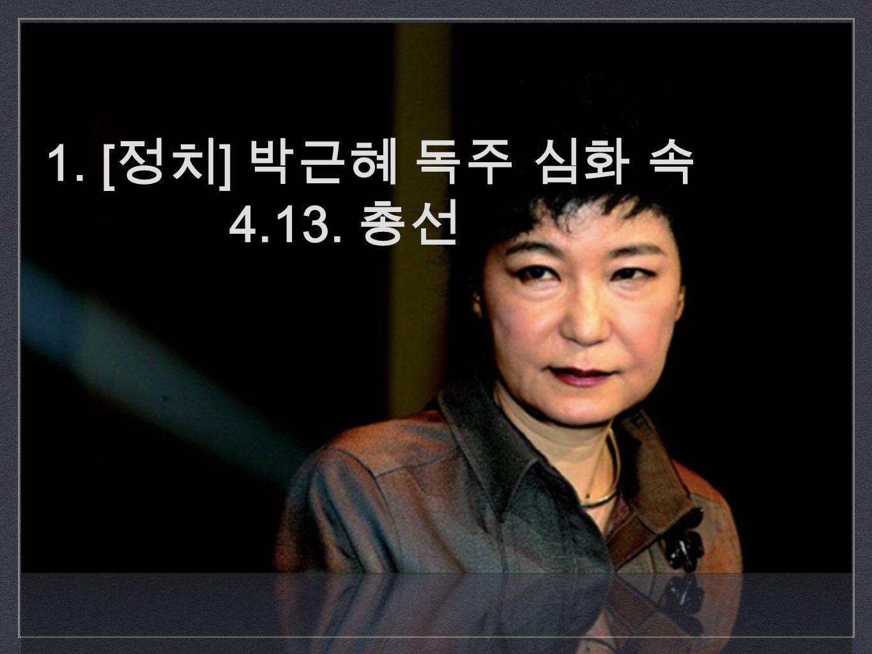 1. [ 정치 ] 박근혜 독주 심화 속 4.13. 총선