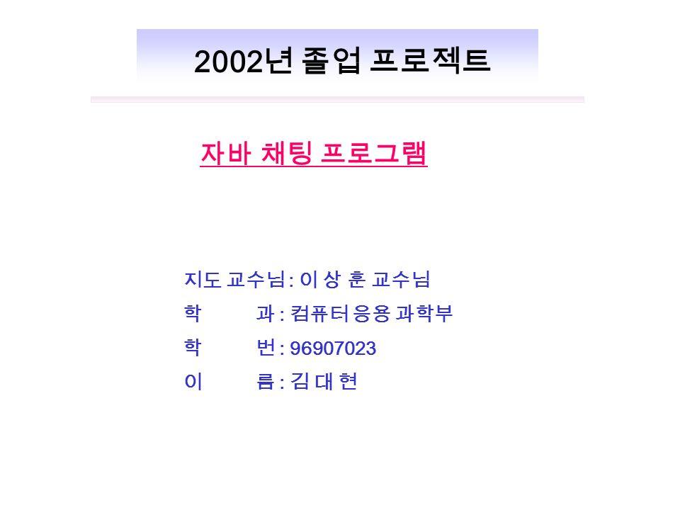 지도 교수님 : 이 상 훈 교수님 학 과 : 컴퓨터 응용 과학부 학 번 : 96907023 이 름 : 김 대 현 자바 채팅 프로그램 2002 년 졸업 프로젝트