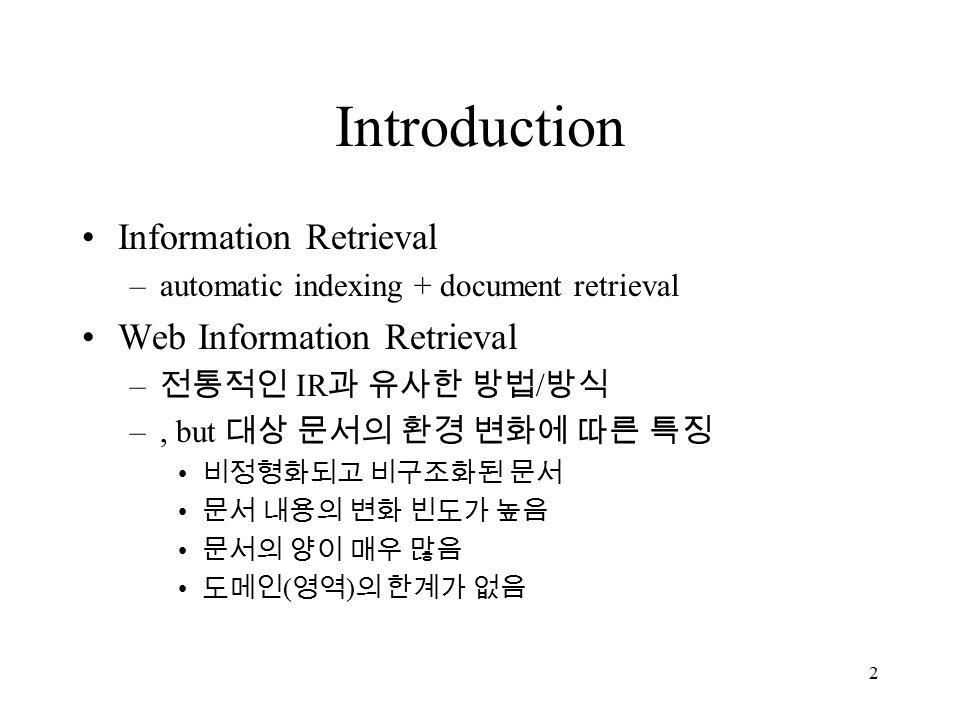 2 Introduction Information Retrieval –automatic indexing + document retrieval Web Information Retrieval – 전통적인 IR 과 유사한 방법 / 방식 –, but 대상 문서의 환경 변화에 따른 특징 비정형화되고 비구조화된 문서 문서 내용의 변화 빈도가 높음 문서의 양이 매우 많음 도메인 ( 영역 ) 의 한계가 없음
