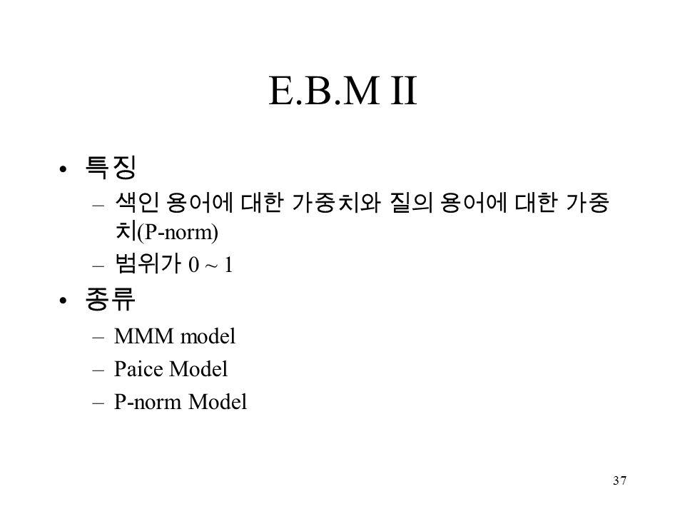 37 E.B.M II 특징 – 색인 용어에 대한 가중치와 질의 용어에 대한 가중 치 (P-norm) – 범위가 0 ~ 1 종류 –MMM model –Paice Model –P-norm Model