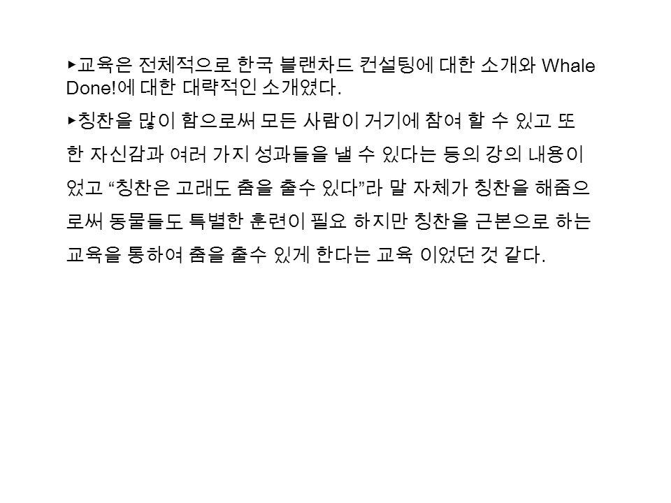▶교육은 전체적으로 한국 블랜차드 컨설팅에 대한 소개와 Whale Done. 에 대한 대략적인 소개였다.