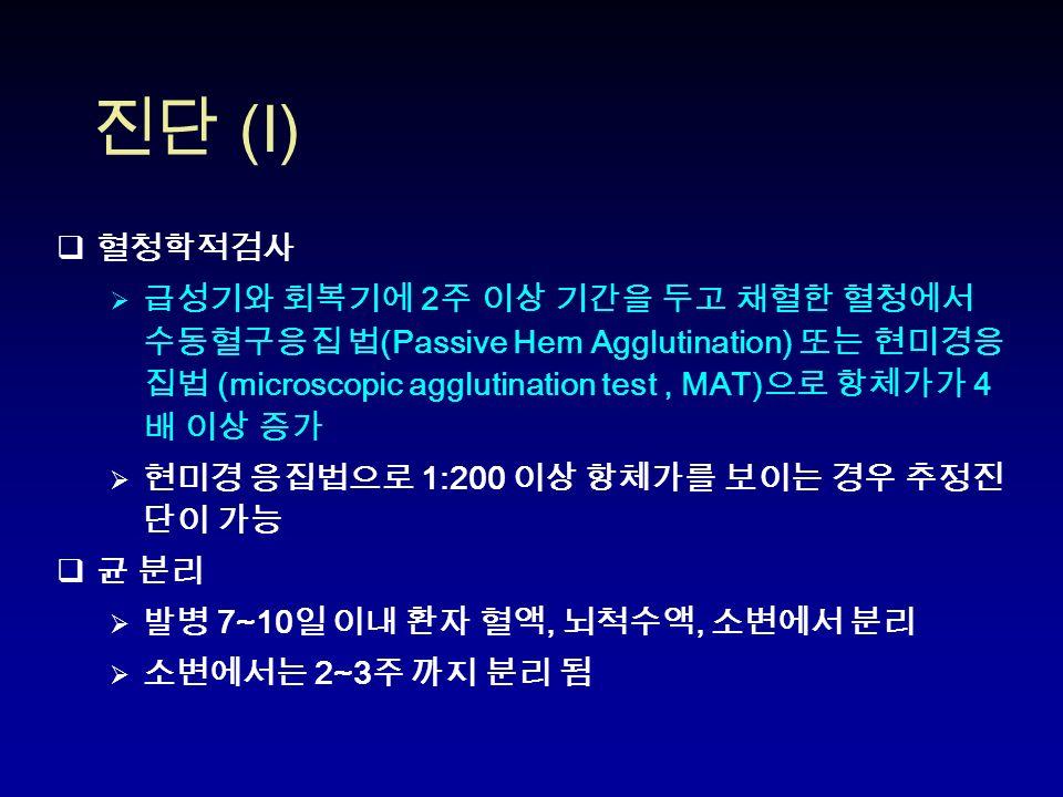 진단 (I)  혈청학적검사  급성기와 회복기에 2 주 이상 기간을 두고 채혈한 혈청에서 수동혈구응집 법 (Passive Hem Agglutination) 또는 현미경응 집법 (microscopic agglutination test, MAT) 으로 항체가가 4 배 이상 증가  현미경 응집법으로 1:200 이상 항체가를 보이는 경우 추정진 단이 가능  균 분리  발병 7~10 일 이내 환자 혈액, 뇌척수액, 소변에서 분리  소변에서는 2~3 주 까지 분리 됨