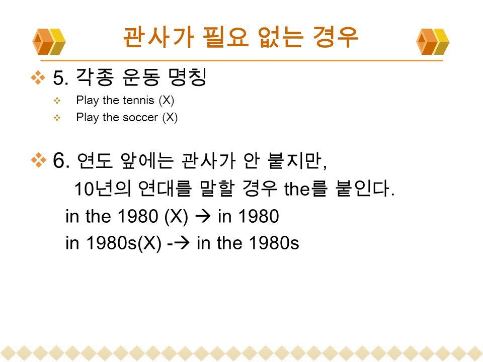 관사가 필요 없는 경우  5. 각종 운동 명칭  Play the tennis (X)  Play the soccer (X)  6.