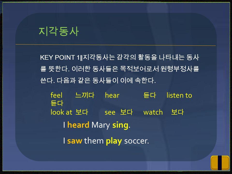 KEY POINT 1 ∥지각동사는 감각의 활동을 나타내는 동사 를 뜻한다. 이러한 동사들은 목적보어로서 원형부정사를 쓴다.