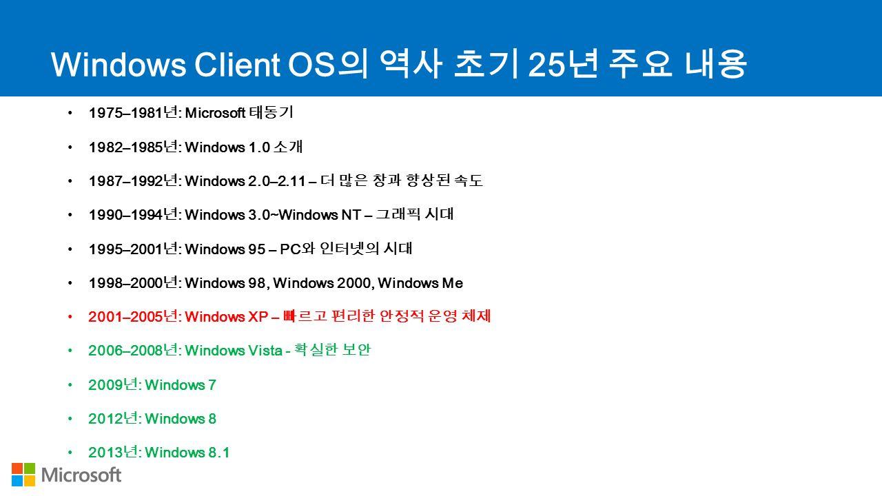 Windows Client OS 의 역사 초기 25 년 주요 내용 1975–1981 년 : Microsoft 태동기 1982–1985 년 : Windows 1.0 소개 1987–1992 년 : Windows 2.0–2.11 – 더 많은 창과 향상된 속도 1990–1994 년 : Windows 3.0~Windows NT – 그래픽 시대 1995–2001 년 : Windows 95 – PC 와 인터넷의 시대 1998–2000 년 : Windows 98, Windows 2000, Windows Me 2001–2005 년 : Windows XP – 빠르고 편리한 안정적 운영 체제 2006–2008 년 : Windows Vista - 확실한 보안 2009 년 : Windows 7 2012 년 : Windows 8 2013 년 : Windows 8.1